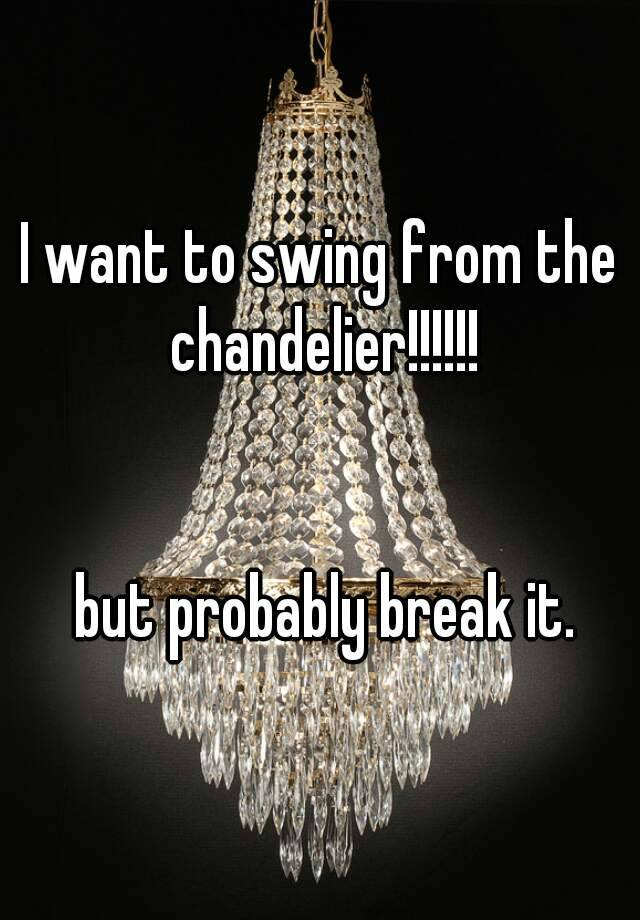 I want to swing from the chandelier but probably break it aloadofball Choice Image