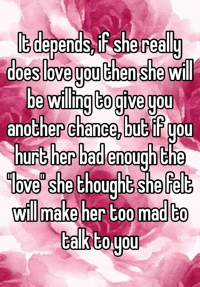 It depends, if she really does love you then she will be
