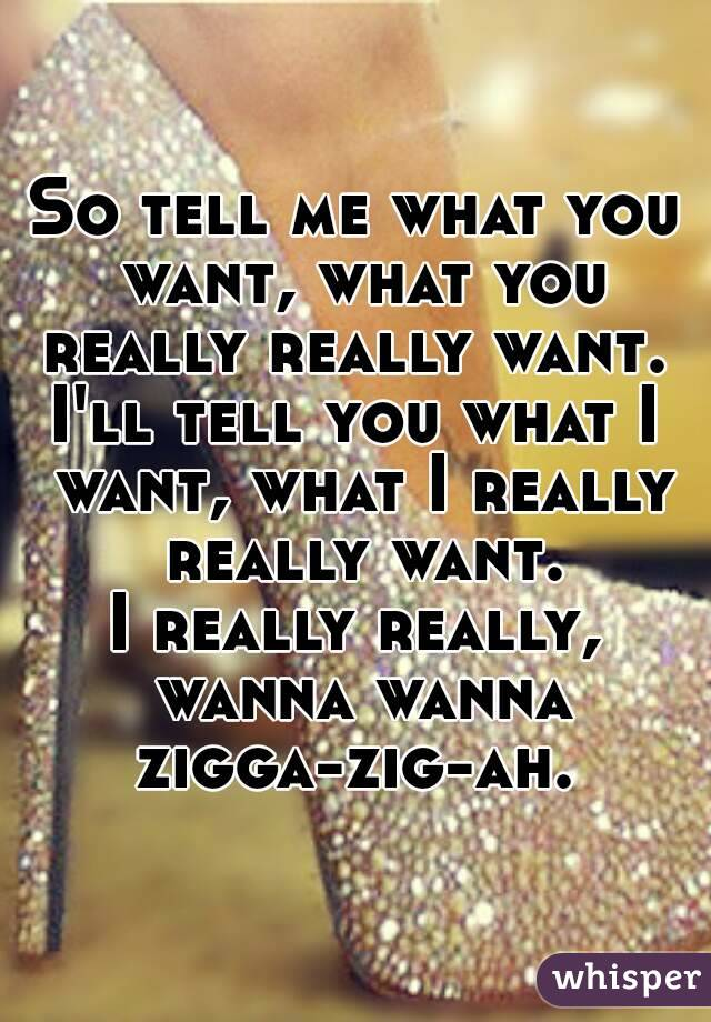 Tell me what you want you really really want