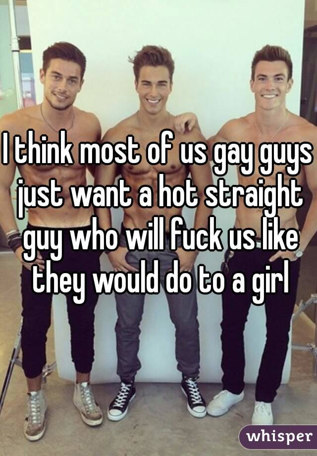 Why do straight guys think gay guys want them
