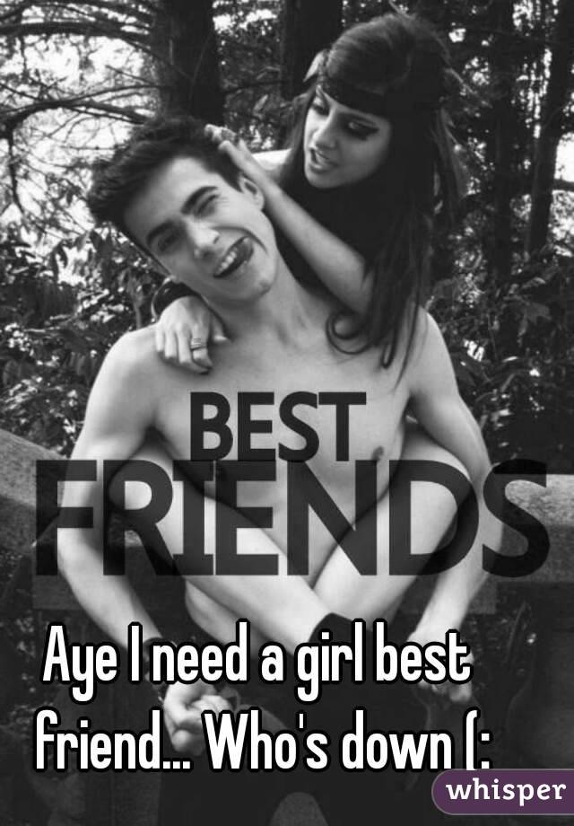 aye i need a girl best friend who s down