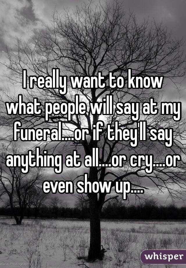 i really want to know what people will say at my funeral or if