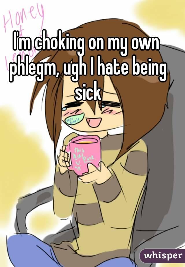 Im Choking On My Own Phlegm Ugh I Hate Being Sick