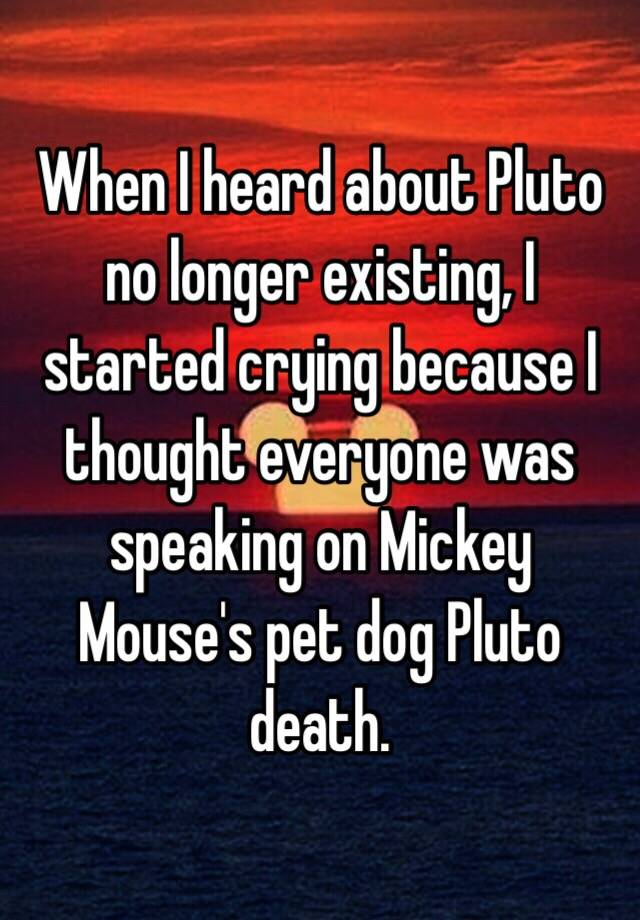 When I Heard About Pluto No Longer Existing I Started Crying