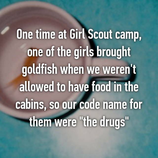 """One time at Girl Scout camp, one of the girls brought goldfish when we weren't allowed to have food in the cabins, so our code name for them were """"the drugs""""😆"""