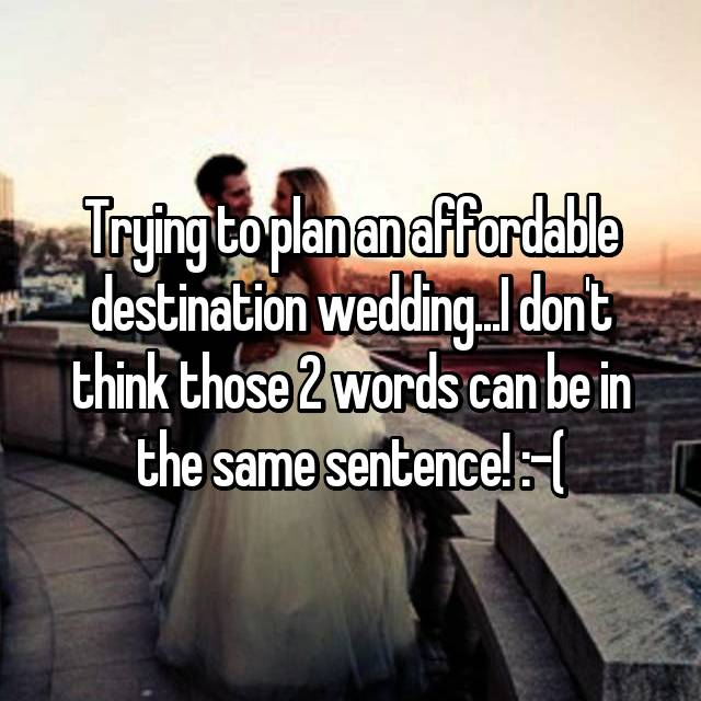 Trying to plan an affordable destination wedding...I don't think those 2 words can be in the same sentence! :-(
