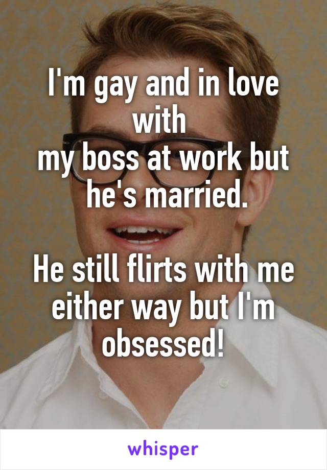 I'm gay and in love with  my boss at work but  he's married.  He still flirts with me either way but I'm obsessed!