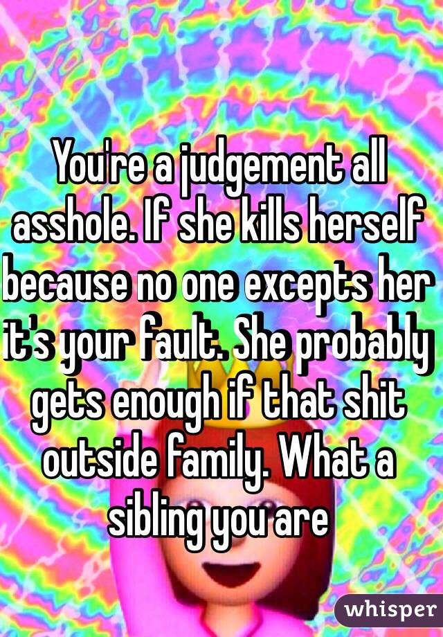 You're a judgement all asshole. If she kills herself because no one excepts her it's your fault. She probably gets enough if that shit outside family. What a sibling you are