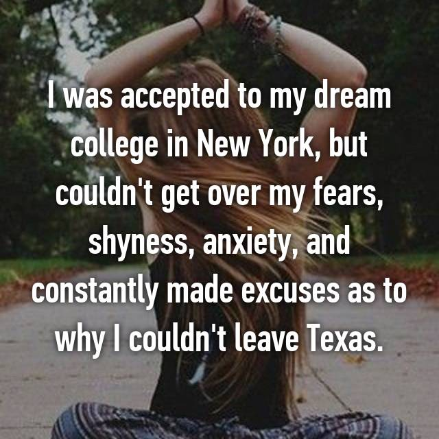 I was accepted to my dream college in New York, but couldn't get over my fears, shyness, anxiety, and constantly made excuses as to why I couldn't leave Texas.