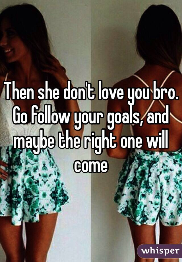 Then She Don T Love You Bro Go Follow Your Goals And Maybe The Right One
