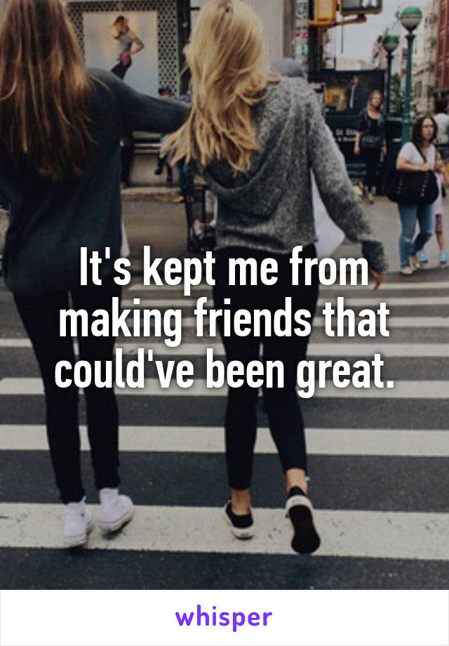It's kept me from making friends that could've been great.