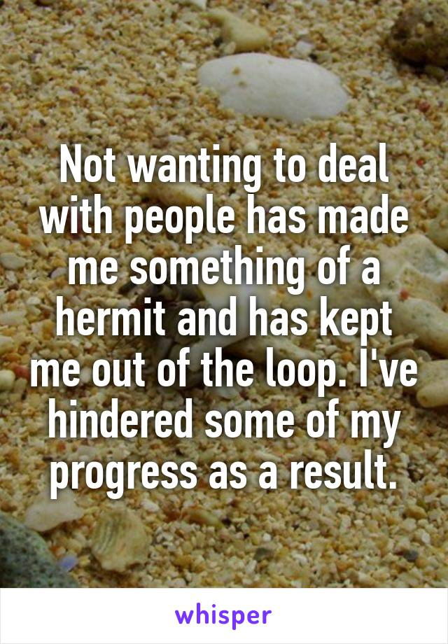 Not wanting to deal with people has made me something of a hermit and has kept me out of the loop. I've hindered some of my progress as a result.