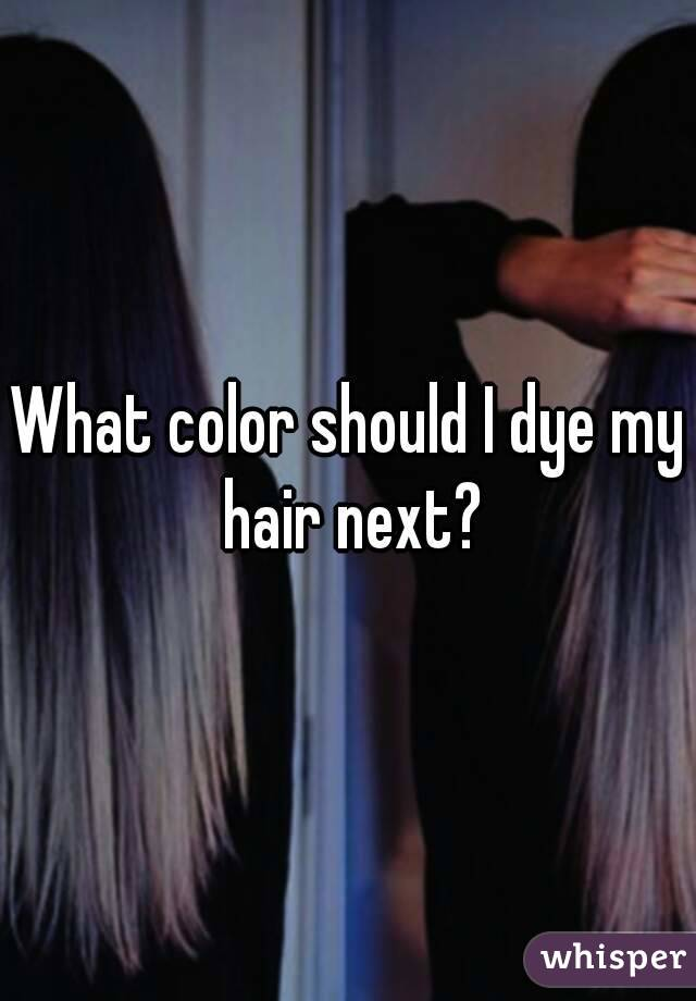 Color Should I Dye My Hair Next