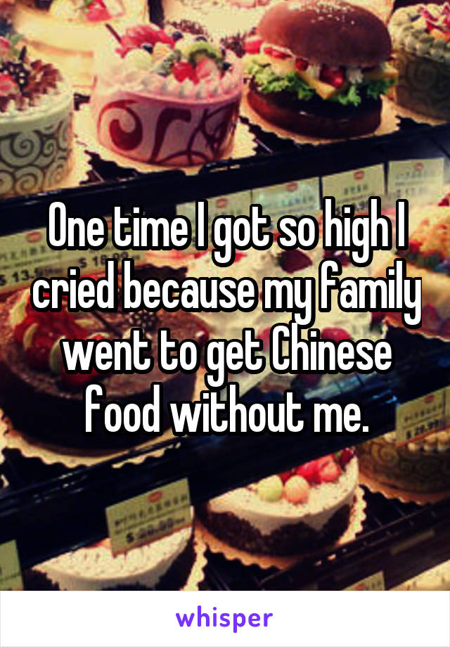 One time I got so high I cried because my family went to get Chinese food without me.