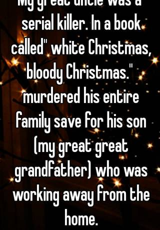 in a book called white christmas bloody christmas murdered his entire family save for his son my great great grandfather who was working away from