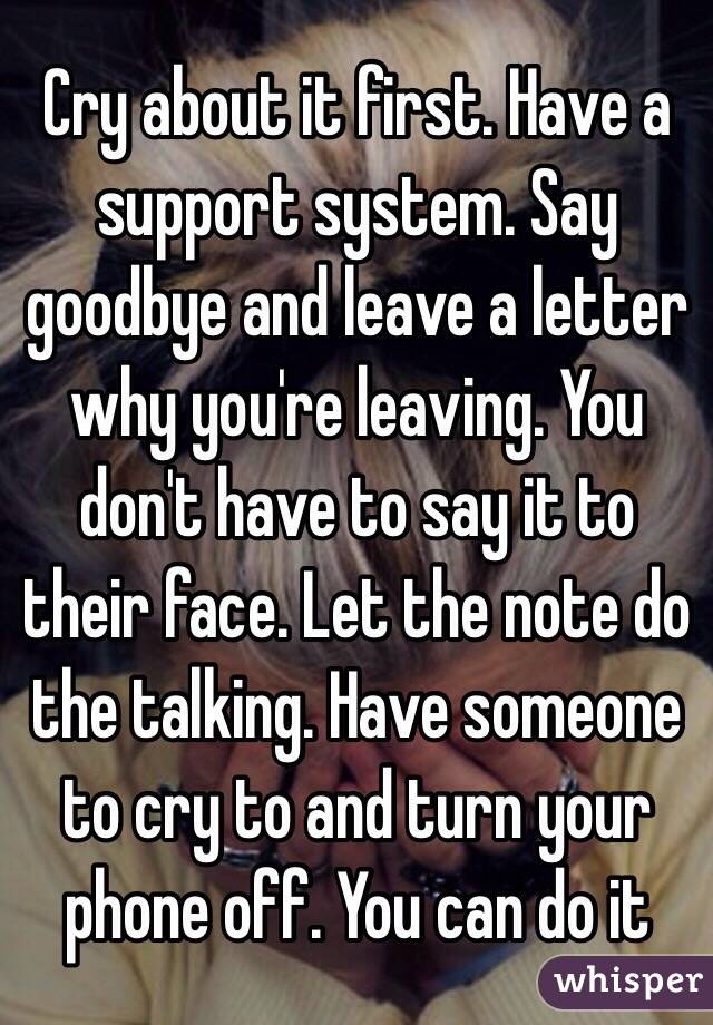 Cry about it first Have a support system Say goodbye and leave a