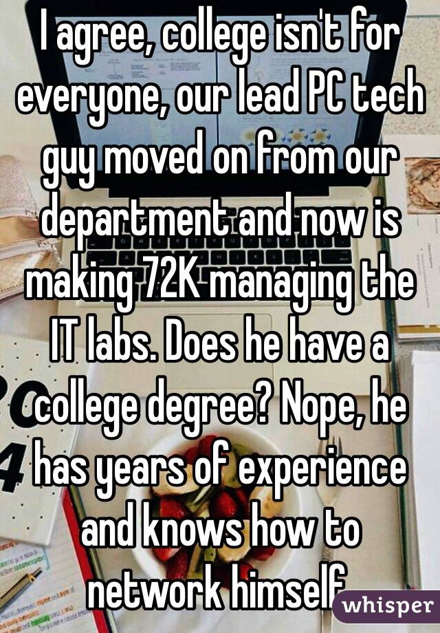 i agree college isn t for everyone our lead pc tech guy moved on
