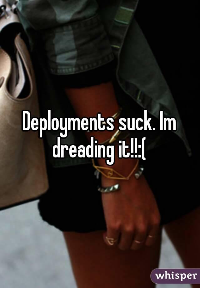 Deployments suck. Im dreading it!!:(