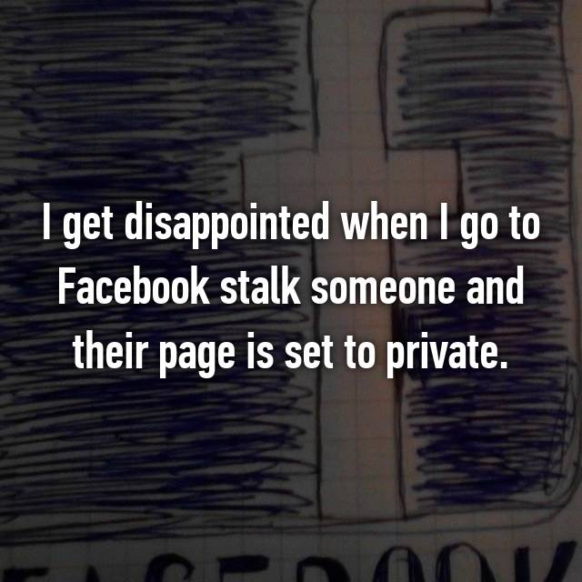 I get disappointed when I go to Facebook stalk someone and their page is set to private.