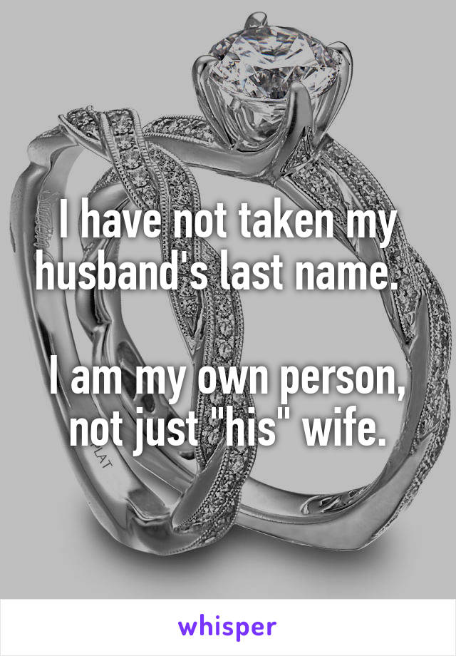 """I have not taken my husband's last name.    I am my own person, not just """"his"""" wife."""