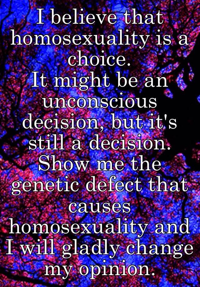 homosexuality inborn trait or a choice See if there's a gay gene and what causes homosexuality what like an inherited trait people are curious whether homosexuality is a choice or if it.