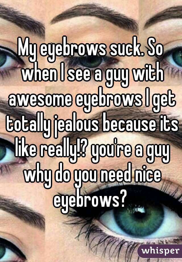 My Eyebrows Suck So When I See A Guy With Awesome Eyebrows I Get