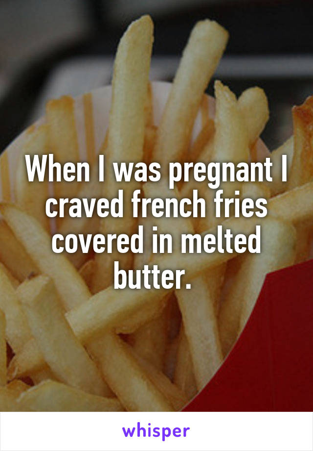 When I was pregnant I craved french fries covered in melted butter.