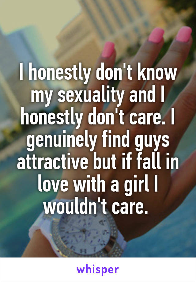 I honestly don't know my sexuality and I honestly don't care. I genuinely find guys attractive but if fall in love with a girl I wouldn't care.