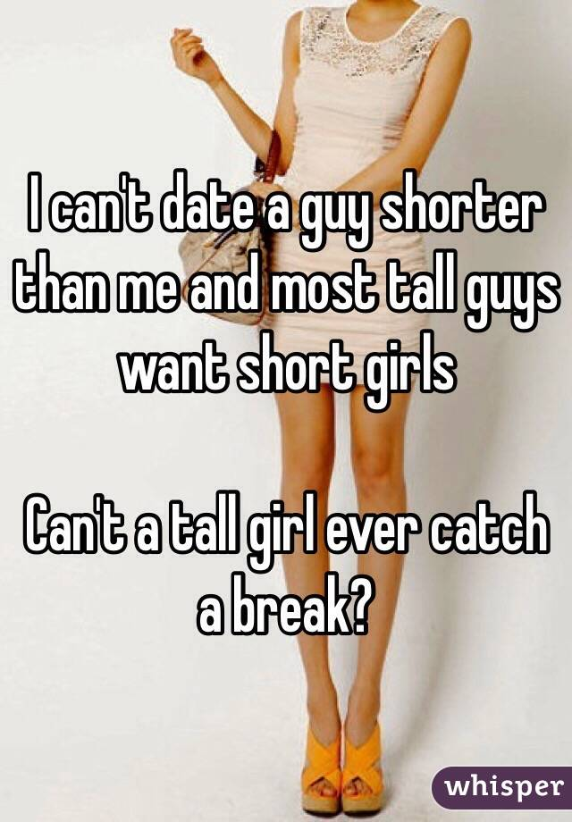 I can't date a guy shorter than me and most tall guys want