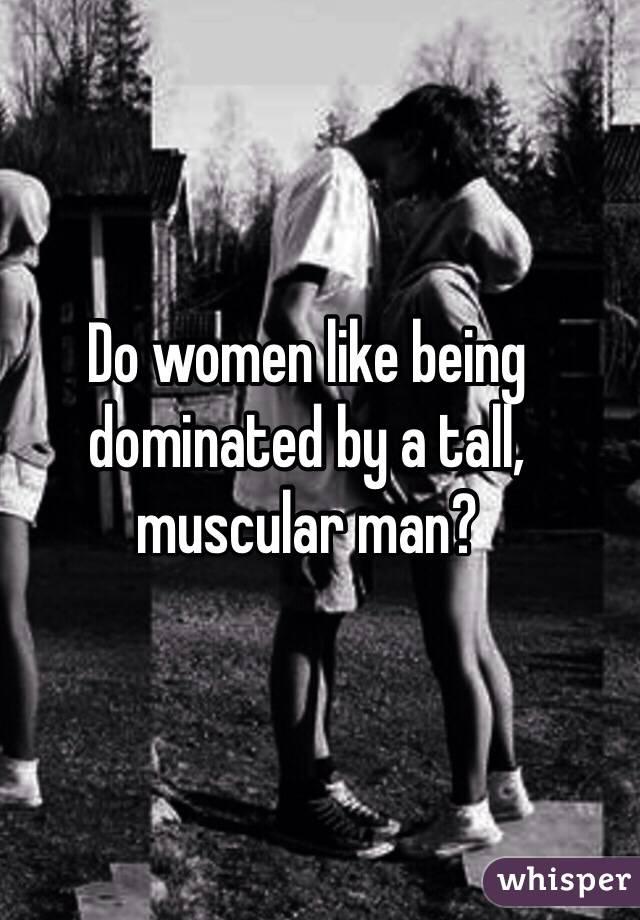 why do women love tall men