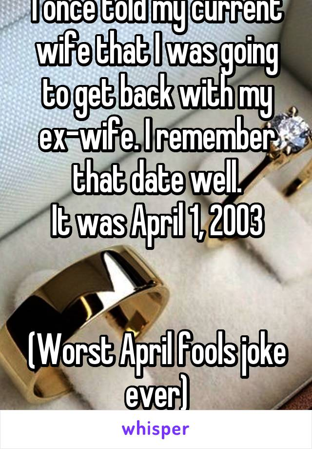 I once told my current wife that I was going to get back with my ex-wife. I remember that date well. It was April 1, 2003   (Worst April fools joke ever)