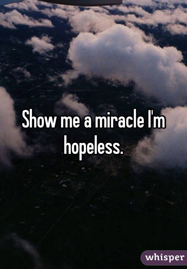 Show Me A Miracle Im Hopeless