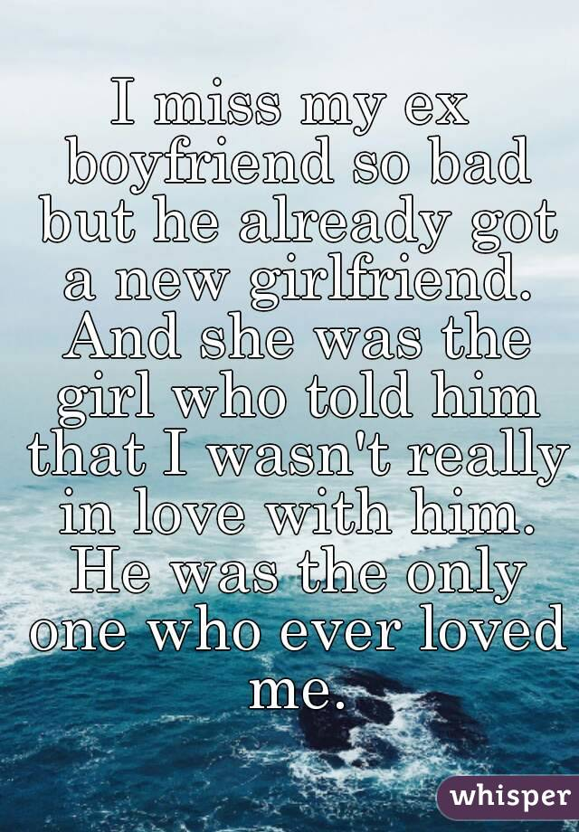 I miss my ex boyfriend so bad but he already got a new girlfriend