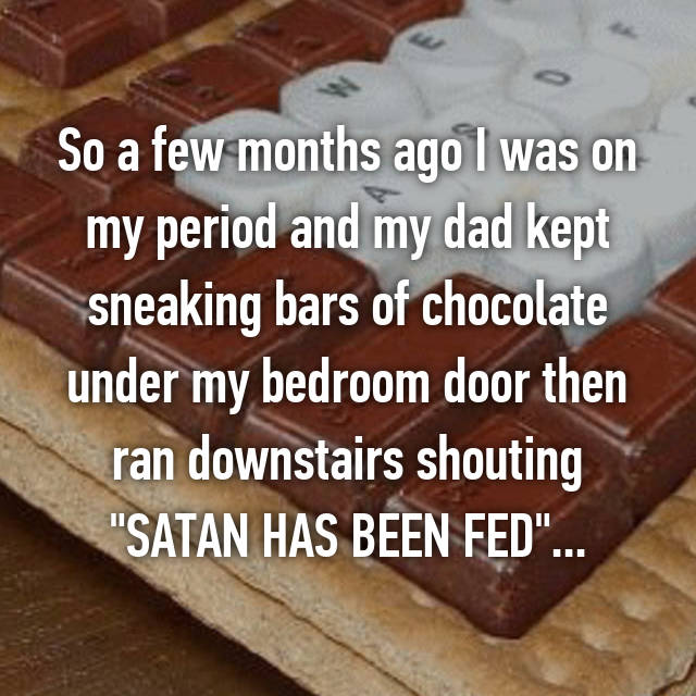 "So a few months ago I was on my period and my dad kept sneaking bars of chocolate under my bedroom door then ran downstairs shouting ""SATAN HAS BEEN FED""..."