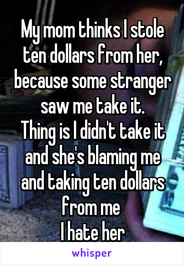My mom thinks I stole ten dollars from her, because some stranger saw me take it. Thing is I didn't take it and she's blaming me and taking ten dollars from me  I hate her