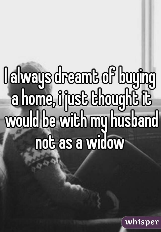 I always dreamt of buying a home, i just thought it would be with my husband not as a widow