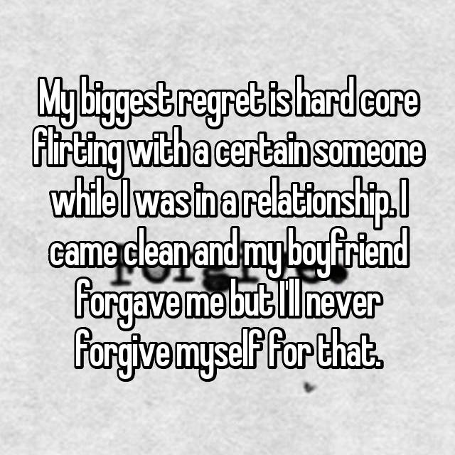 My biggest regret is hard core flirting with a certain someone while I was in a relationship. I came clean and my boyfriend forgave me but I'll never forgive myself for that.