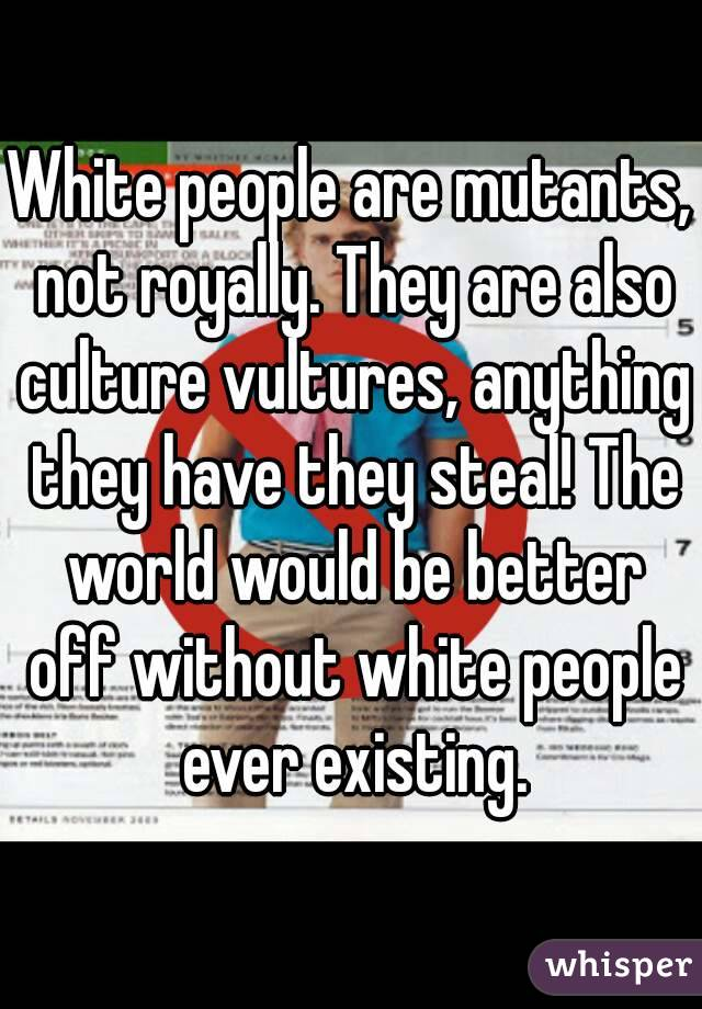 White people are mutants, not royally. They are also culture vultures, anything they have they steal! The world would be better off without white people ever existing.