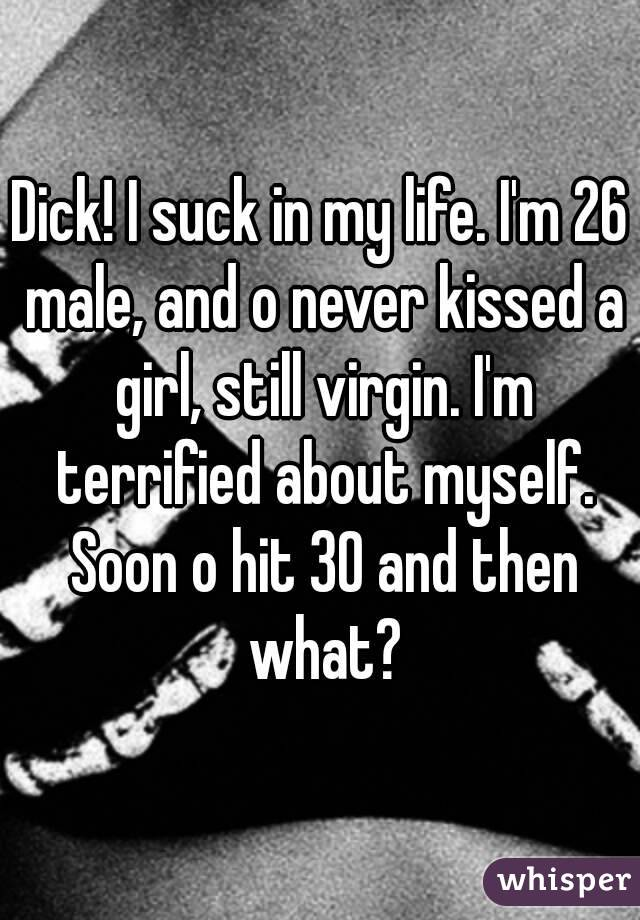 Dick! I suck in my life. I'm 26 male, and o never kissed a girl, still virgin. I'm terrified about myself. Soon o hit 30 and then what?