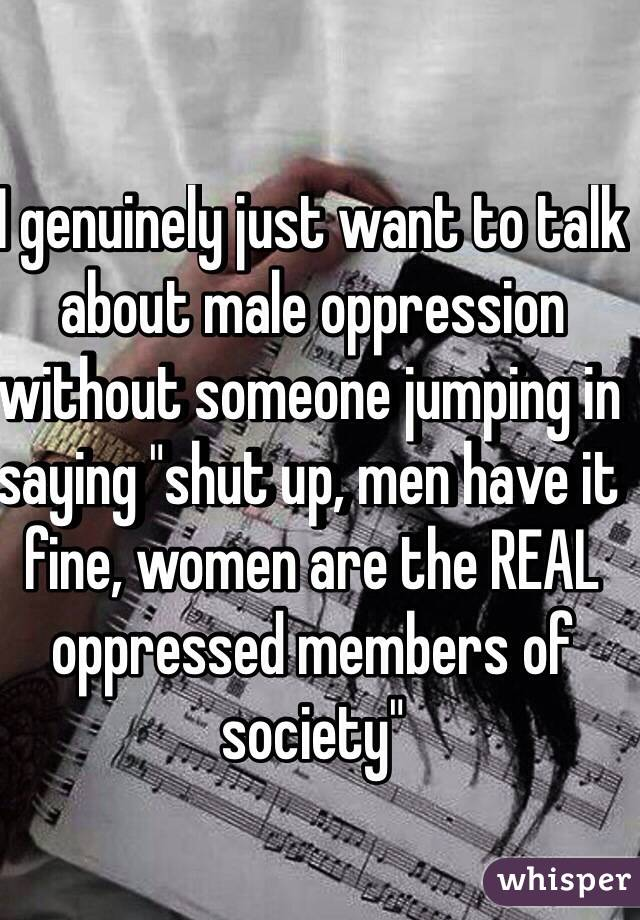 """I genuinely just want to talk about male oppression without someone jumping in saying """"shut up, men have it fine, women are the REAL oppressed members of society"""""""