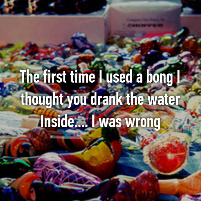 The first time I used a bong I thought you drank the water Inside.... I was wrong