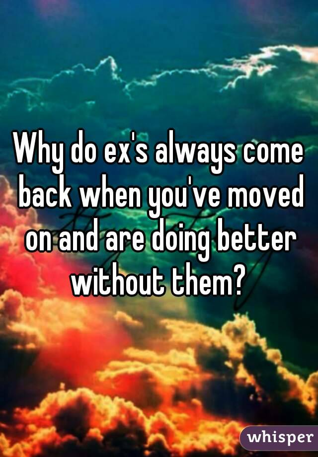 Why do exes come back when you moved on