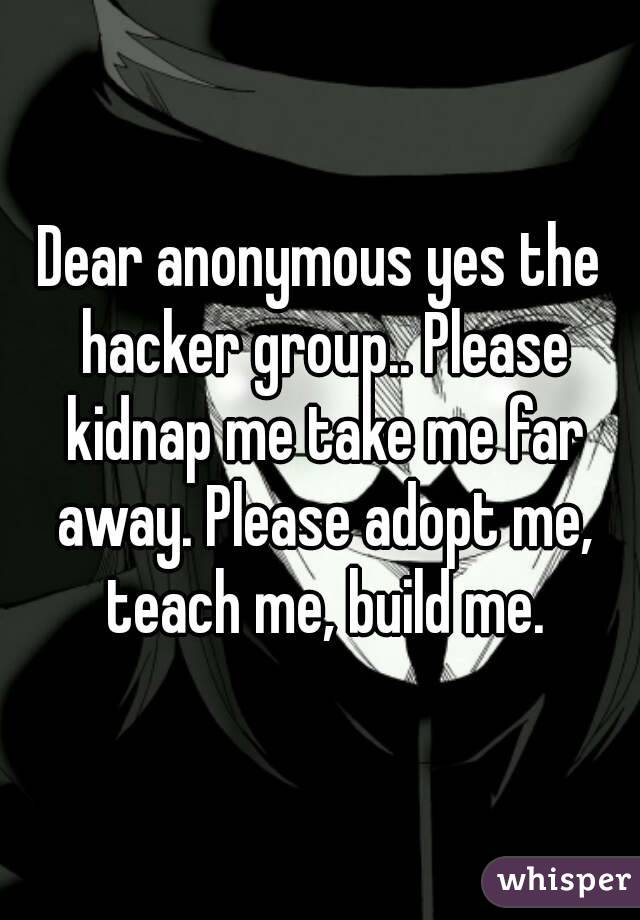 Dear anonymous yes the hacker group   Please kidnap me take me far