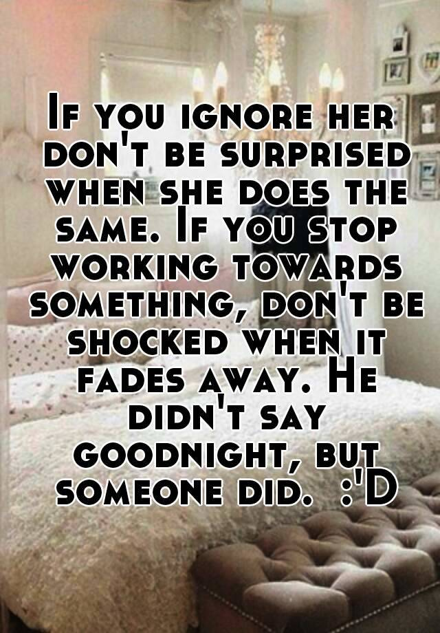 If you ignore her don't be surprised when she does the same