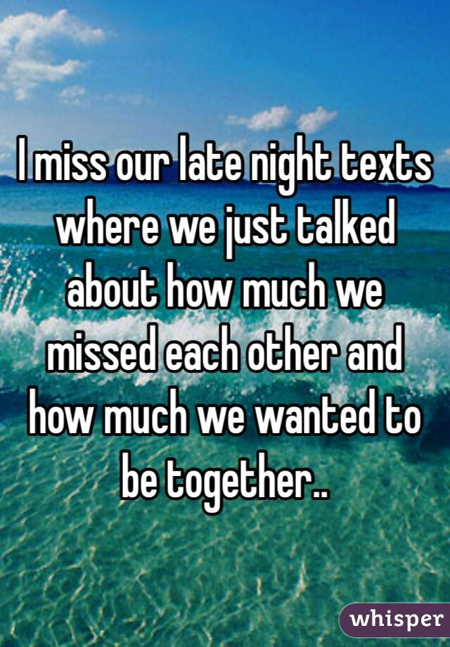 I miss our late night texts where we just talked about how much we