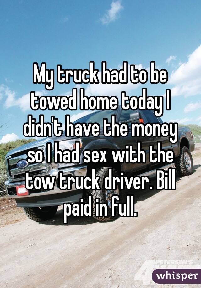 truck had to be towed home today I didn\'t have the money so I had