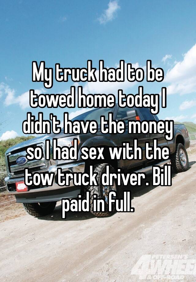 My truck had to be towed home today I didn\'t have the money so I had ...