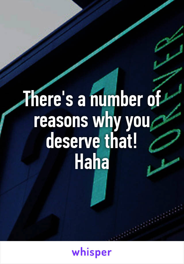 There's a number of reasons why you deserve that! Haha