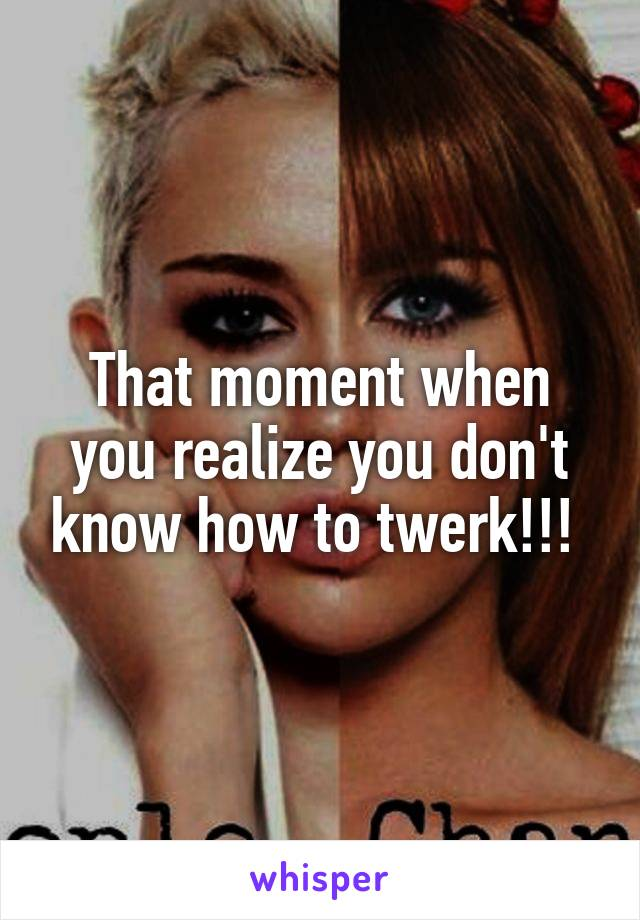 That moment when you realize you don't know how to twerk!!!