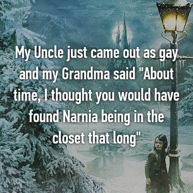 "My Uncle just came out as gay and my Grandma said ""About time, I thought you would have found Narnia being in the closet that long"""
